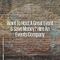 Want to host a great event and save money? Hire an events company