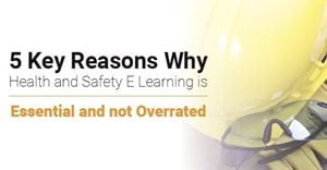 5 key reasons why health and safety e-learning is essential (and not overrated)